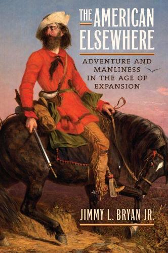 The American Elsewhere: Adventure and Manliness in the Age of Expansion (Hardback)