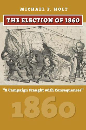 The Election of 1860: A Campaign Fraught with Consequences (Hardback)