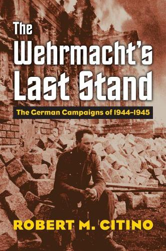 The Wehrmacht's Last Stand: The German Campaigns of 1944-1945 (Hardback)