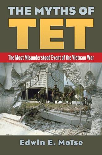 The Myths of Tet: The Most Misunderstood Event of the Vietnam War (Hardback)