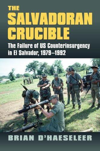 The Salvadoran Crucible: The Failure of U.S. Counterinsurgency in El Salvador, 1979-1992 (Hardback)