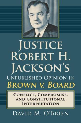 Justice Robert H. Jackson's Unpublished Opinion in Brown v. Board: Conflict, Compromise, and Constitutional Interpretation (Hardback)