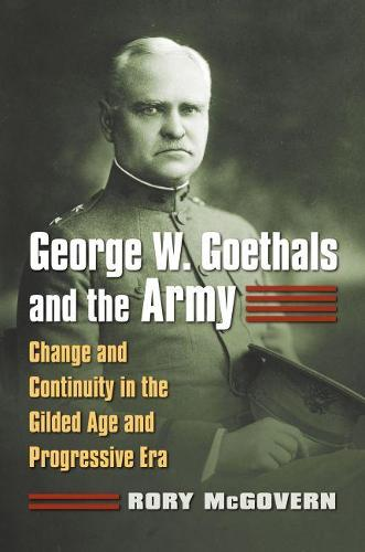 George W. Goethals and the Army: Change and Continuity in the Gilded Age and Progressive Era (Hardback)