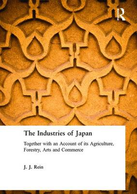 The Industries of Japan: Together with an Account of its Agriculture, Forestry, Arts and Commerce (Hardback)