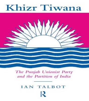Khizr Tiwana, the Punjab Unionist Party and the Partition of India (Hardback)