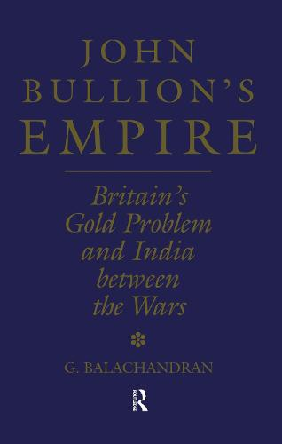 John Bullion's Empire: Britain's Gold Problem and India Between the Wars (Hardback)