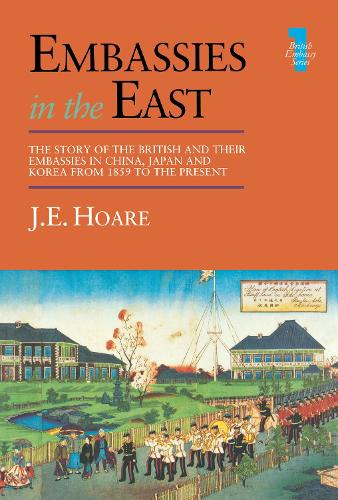 Embassies in the East: The Story of the British and Their Embassies in China, Japan and Korea from 1859 to the Present (Hardback)