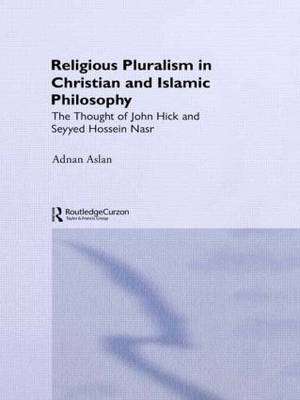 Religious Pluralism in Christian and Islamic Philosophy: The Thought of John Hick and Seyyed Hossein Nasr (Hardback)