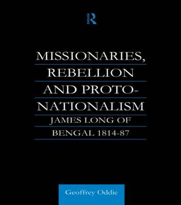 Missionaries, Rebellion and Proto-Nationalism: James Long of Bengal (Hardback)