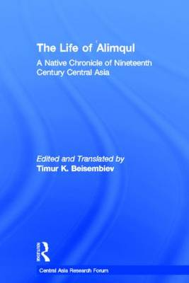 The Life of Alimqul: A Native Chronicle of Nineteenth Century Central Asia - Central Asia Research Forum (Hardback)