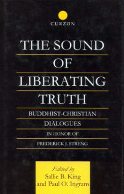 The Sound of Liberating Truth: Buddhist-Christian Dialogues in Honor of Frederick J. Streng - Routledge Critical Studies in Buddhism (Hardback)