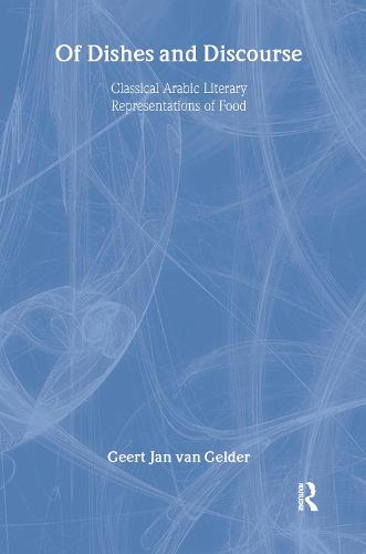 Of Dishes and Discourse: Classical Arabic Literary Representations of Food - Routledge Studies in Middle Eastern Literatures (Hardback)
