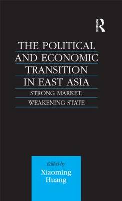 The Political and Economic Transition in East Asia: Strong Market, Weakening State (Hardback)