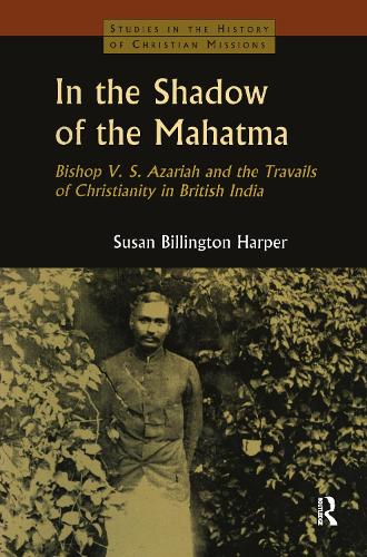 In the Shadow of the Mahatma: Bishop Azariah and the Travails of Christianity in British India (Hardback)