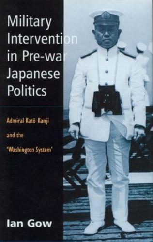 Military Intervention in Pre-War Japanese Politics: Admiral Kato Kanji and the 'Washington System' (Hardback)