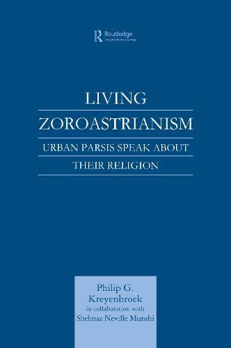 Living Zoroastrianism: Urban Parsis Speak about their Religion (Hardback)