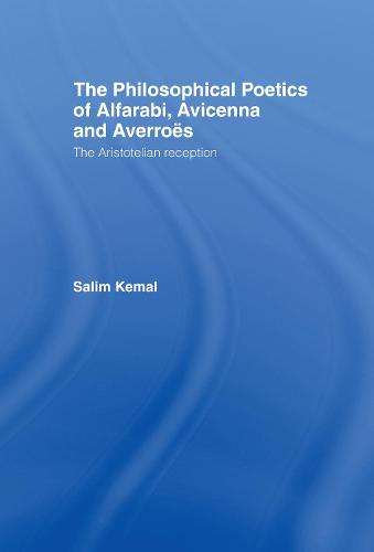 The Philosophical Poetics of Alfarabi, Avicenna and Averroes: The Aristotelian Reception - Culture and Civilization in the Middle East (Hardback)