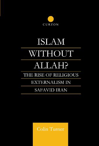 Islam without Allah?: The Rise of Religious Externalism in Safavid Iran (Hardback)