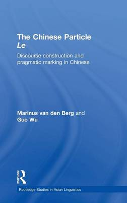 The Chinese Particle Le: Discourse Construction and Pragmatic Marking in Chinese - Routledge Studies in Asian Linguistics (Hardback)