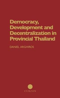 Democracy, Development and Decentralization in Provincial Thailand (Hardback)