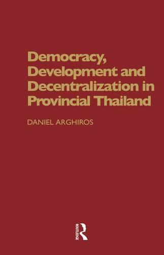 Democracy, Development and Decentralization in Provincial Thailand (Paperback)