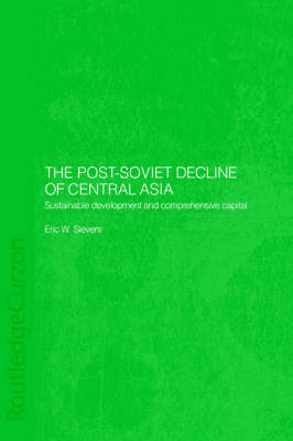 The Post-Soviet Decline of Central Asia: Sustainable Development and Comprehensive Capital - Central Asia Research Forum (Hardback)