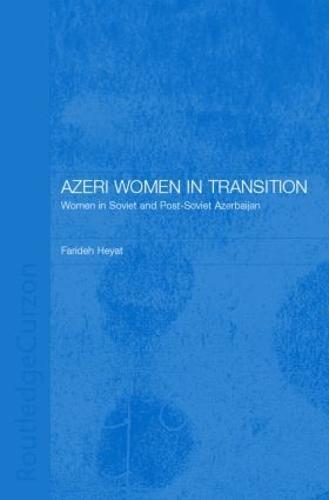 Azeri Women in Transition: Women in Soviet and Post-Soviet Azerbaijan - Central Asia Research Forum (Hardback)