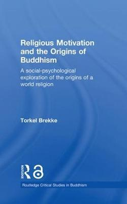 Religious Motivation and the Origins of Buddhism: A Social-Psychological Exploration of the Origins of a World Religion - Routledge Critical Studies in Buddhism (Hardback)