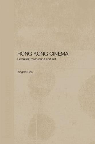 Hong Kong Cinema: Coloniser, Motherland and Self (Hardback)