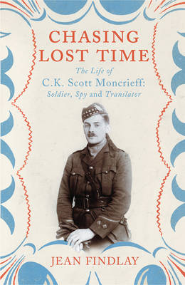 Chasing Lost Time: The Life of C.K. Scott Moncrieff: Soldier, Spy and Translator (Hardback)