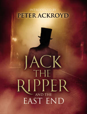 Jack The Ripper and the East End: Introduction by Peter Ackroyd (Hardback)