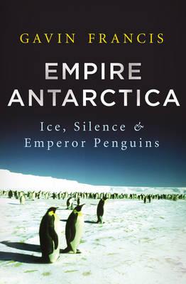 Empire Antarctica: Ice, Silence & Emperor Penguins (Hardback)