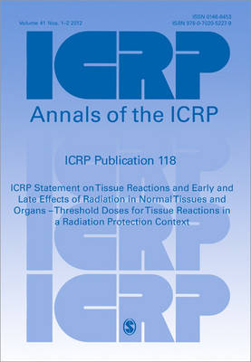 ICRP Publication 118: ICRP Statement on Tissue Reactions and Early and Late Effects of Radiation in Normal Tissues and Organs - Threshold Doses for Tissue Reactions in a Radiation Protection Context - Annals of the ICRP (Paperback)