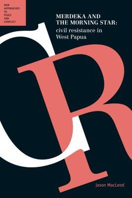 Merdeka & the Morning Star: Civil Resistance in West Papua: (Peace and Conflict Series) - New Approaches to Peace and Conflict (Paperback)