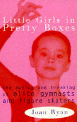 Little Girls in Pretty Boxes: Making and Breaking of Elite Gymnasts and Figure Skaters (Paperback)