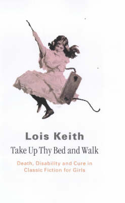 Take Up Thy Bed and Walk: Death, Disability and Cure in Classic Fiction for Girls (Paperback)