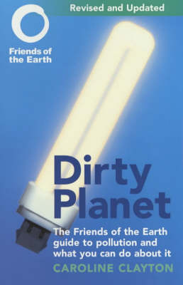 Dirty Planet: The Friends of the Earth Guide to Pollution and What You Can Do About it (Paperback)