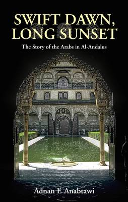 Swift Dawn, Long Sunset: The Story of the Arabs in Al-Andalus (Hardback)