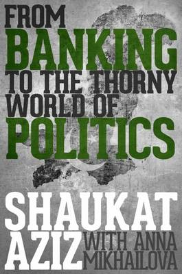 Shaukat Aziz: From Banking to the Thorny World of Politics (Hardback)