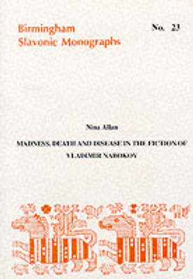 Madness, Death and Disease in the Fiction of Vladimir Nabokov - Birmingham Slavonic Monographs No. 23 (Paperback)