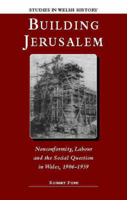 Building Jerusalem: Nonconformity, Labour and the Social Question in Wales, 1906-1939 (Hardback)