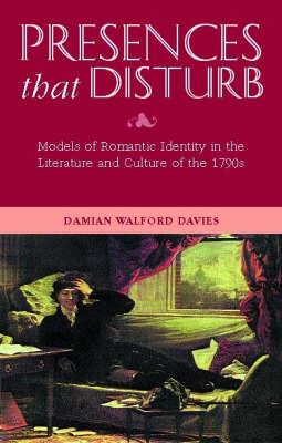 Presences That Disturb: Models of Romantic Identity in the Literature and Culture of the 1790s (Hardback)