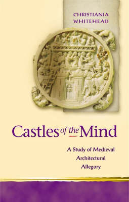 Castles of the Mind: A Study of Medieval Architectural Allegory (Hardback)