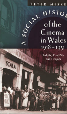 A Social History of the Cinema in Wales, 1918-1951: Pulpits, Coalpits and Fleapits (Paperback)