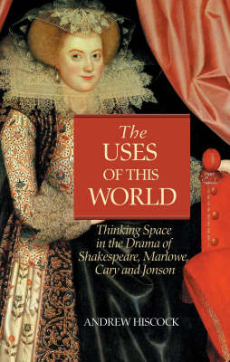 The Uses of this World: Thinking Space in Shakespeare, Marlowe, Cary and Jonson (Hardback)