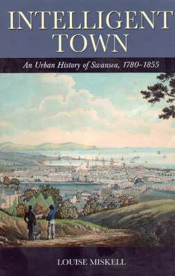 Intelligent Town: An Urban History of Swansea, 1780-1855 (Hardback)