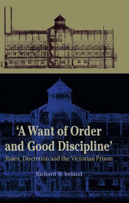 A Want of Good Order and Discipline: Rules, Discretion and the Victorian Prison (Hardback)