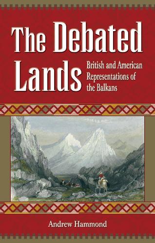 The Debated Lands: British and American Representations of the Balkans (Hardback)