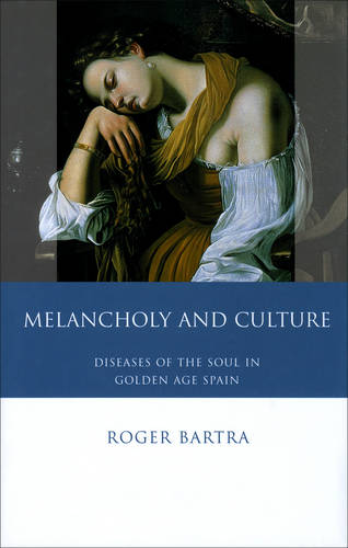 Melancholy and Culture: Diseases of the Soul in Golden Age Spain (Hardback)