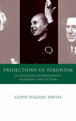 Projections of Peronism in Argentine Autobiography, Biography and Fiction (Hardback)